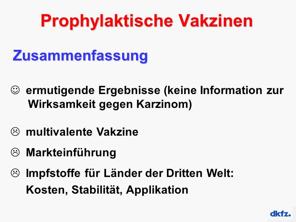 Prophylaktische Vakzinen Zusammenfassung ermutigende Ergebnisse (keine Information zur Wirksamkeit gegen Karzinom)  multivalente Vakzine  Markteinführung  Impfstoffe für Länder der Dritten Welt: Kosten, Stabilität, Applikation