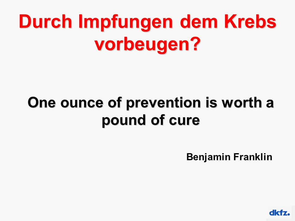 Durch Impfungen dem Krebs vorbeugen? One ounce of prevention is worth a pound of cure Benjamin Franklin