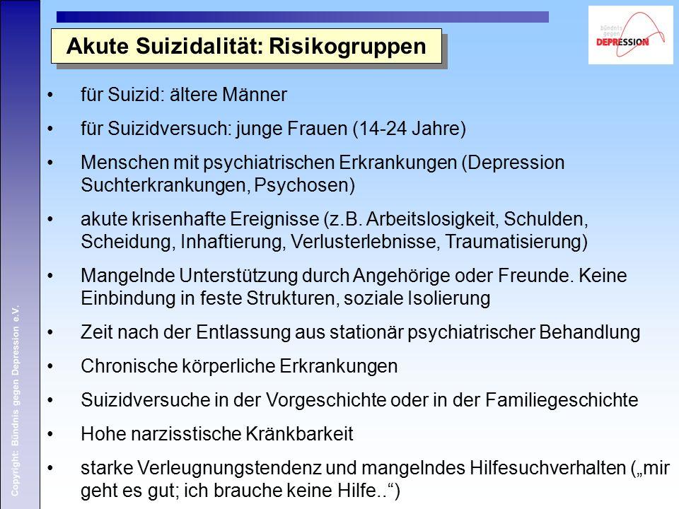 Copyright: Bündnis gegen Depression e.V. Akute Suizidalität: Risikogruppen für Suizid: ältere Männer für Suizidversuch: junge Frauen (14-24 Jahre) Men