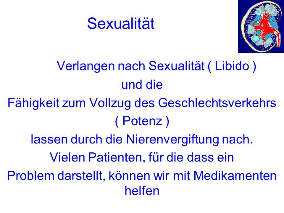 Sexualität Das Verlangen nach Sexualität ( Libido ) und die Fähigkeit zum Vollzug des Geschlechtsverkehrs ( Potenz ) lassen durch die Nierenvergiftung nach.