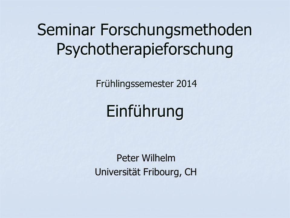 Seminar Forschungsmethoden Psychotherapieforschung Frühlingssemester 2014 Einführung Peter Wilhelm Universität Fribourg, CH