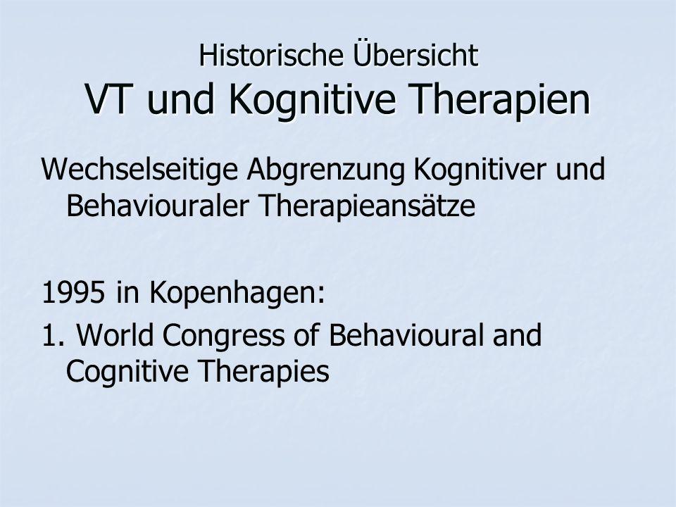 Historische Übersicht VT und Kognitive Therapien Wechselseitige Abgrenzung Kognitiver und Behaviouraler Therapieansätze 1995 in Kopenhagen: 1. World C