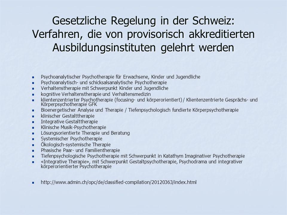 Gesetzliche Regelung in der Schweiz: Verfahren, die von provisorisch akkreditierten Ausbildungsinstituten gelehrt werden Psychoanalytischer Psychotherapie für Erwachsene, Kinder und Jugendliche Psychoanalytisch- und schicksalsanalytische Psychotherapie Verhaltenstherapie mit Schwerpunkt Kinder und Jugendliche kognitive Verhaltenstherapie und Verhaltensmedizin klientenzentrierter Psychotherapie (focusing- und körperorientiert) / Klientenzentrierte Gesprächs- und Körperpsychotherapie GFK Bioenergetischer Analyse und Therapie / Tiefenpsychologisch fundierte Körperpsychotherapie klinischer Gestalttherapie Integrative Gestalttherapie Klinische Musik-Psychotherapie Lösungsorientierte Therapie und Beratung Systemischer Psychotherapie Ökologisch-systemische Therapie Phasische Paar- und Familientherapie Tiefenpsychologische Psychotherapie mit Schwerpunkt in Katathym Imaginativer Psychotherapie «Integrative Therapie», mit Schwerpunkt Gestaltpsychotherapie, Psychodrama und integrativer körperorientierter Psychotherapie http://www.admin.ch/opc/de/classified-compilation/20120363/index.html