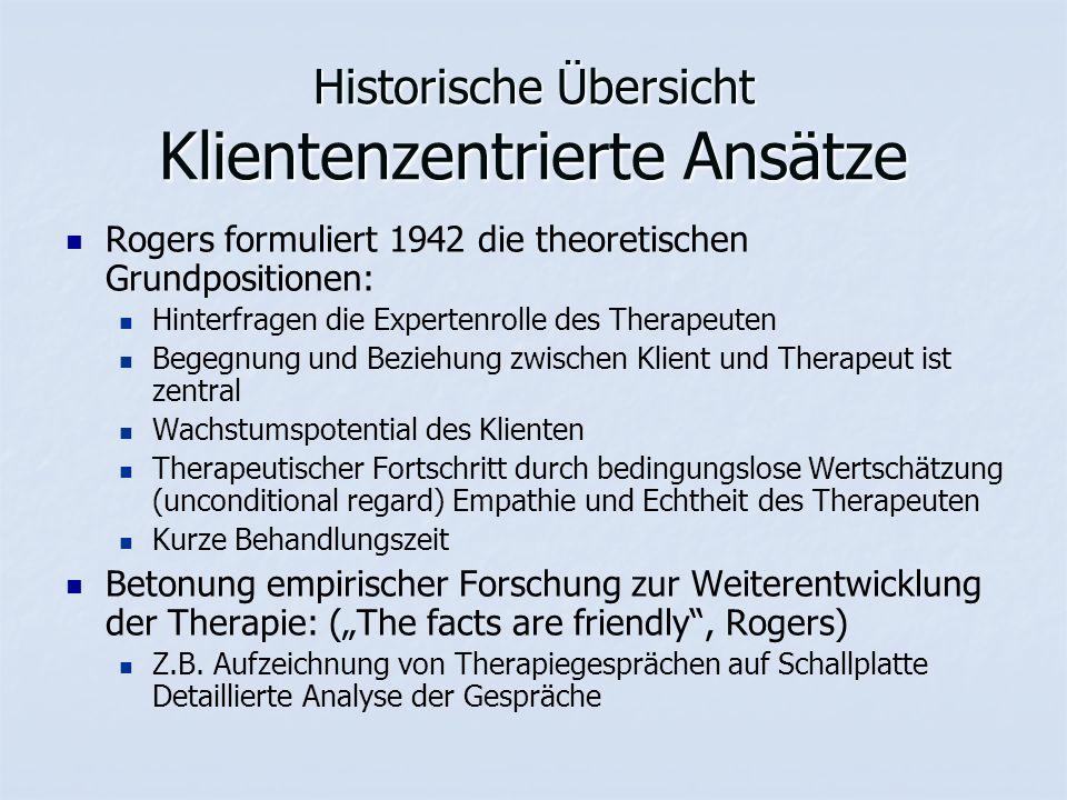 """Historische Übersicht Klientenzentrierte Ansätze Rogers formuliert 1942 die theoretischen Grundpositionen: Hinterfragen die Expertenrolle des Therapeuten Begegnung und Beziehung zwischen Klient und Therapeut ist zentral Wachstumspotential des Klienten Therapeutischer Fortschritt durch bedingungslose Wertschätzung (unconditional regard) Empathie und Echtheit des Therapeuten Kurze Behandlungszeit Betonung empirischer Forschung zur Weiterentwicklung der Therapie: (""""The facts are friendly , Rogers) Z.B."""