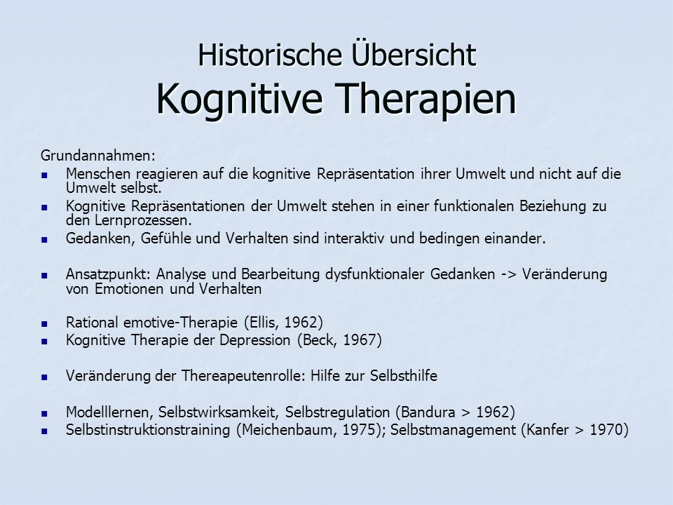 Historische Übersicht Kognitive Therapien Grundannahmen: Menschen reagieren auf die kognitive Repräsentation ihrer Umwelt und nicht auf die Umwelt selbst.