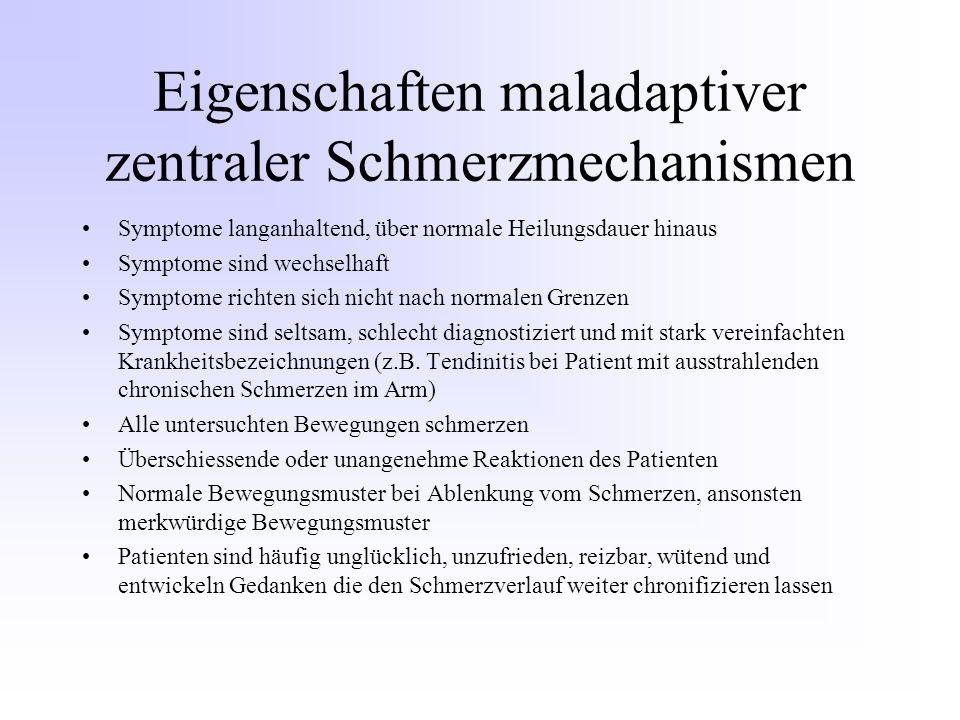 Eigenschaften maladaptiver zentraler Schmerzmechanismen Symptome langanhaltend, über normale Heilungsdauer hinaus Symptome sind wechselhaft Symptome richten sich nicht nach normalen Grenzen Symptome sind seltsam, schlecht diagnostiziert und mit stark vereinfachten Krankheitsbezeichnungen (z.B.