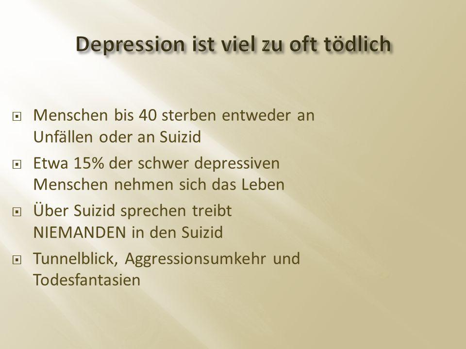  Menschen bis 40 sterben entweder an Unfällen oder an Suizid  Etwa 15% der schwer depressiven Menschen nehmen sich das Leben  Über Suizid sprechen treibt NIEMANDEN in den Suizid  Tunnelblick, Aggressionsumkehr und Todesfantasien