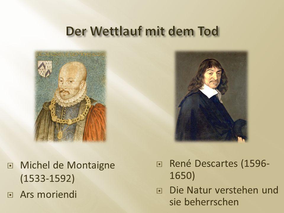  Michel de Montaigne (1533-1592)  Ars moriendi  René Descartes (1596- 1650)  Die Natur verstehen und sie beherrschen