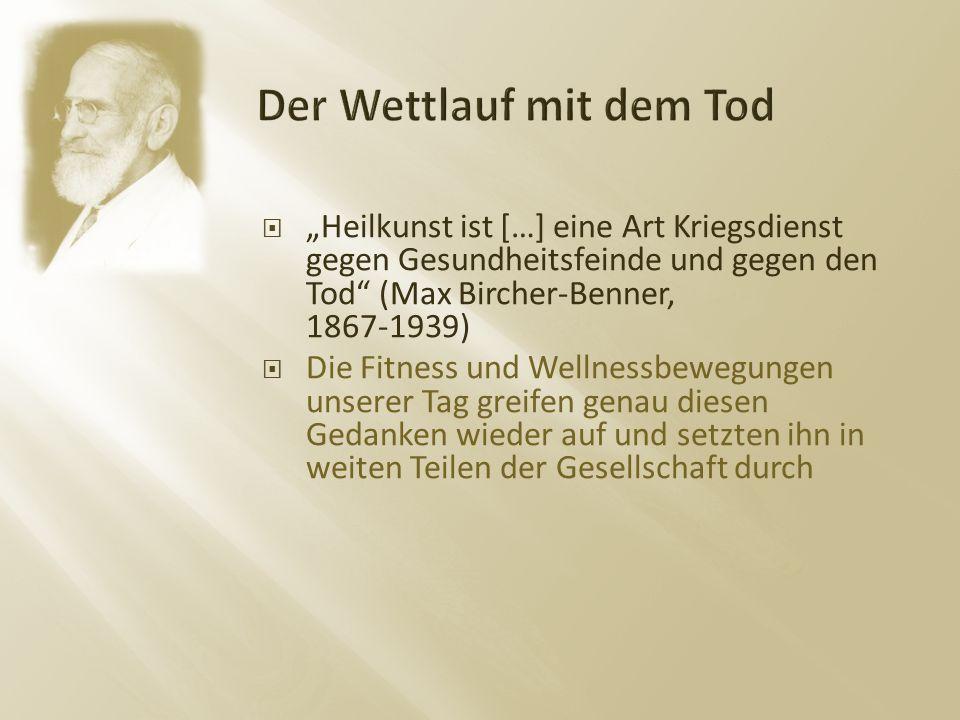 """ """"Heilkunst ist […] eine Art Kriegsdienst gegen Gesundheitsfeinde und gegen den Tod (Max Bircher-Benner, 1867-1939)  Die Fitness und Wellnessbewegungen unserer Tag greifen genau diesen Gedanken wieder auf und setzten ihn in weiten Teilen der Gesellschaft durch"""