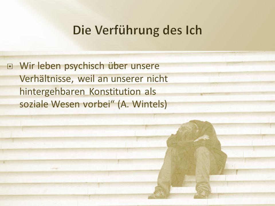  Wir leben psychisch über unsere Verhältnisse, weil an unserer nicht hintergehbaren Konstitution als soziale Wesen vorbei (A.