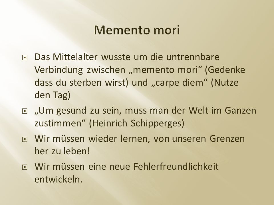 """ Das Mittelalter wusste um die untrennbare Verbindung zwischen """"memento mori (Gedenke dass du sterben wirst) und """"carpe diem (Nutze den Tag)  """"Um gesund zu sein, muss man der Welt im Ganzen zustimmen (Heinrich Schipperges)  Wir müssen wieder lernen, von unseren Grenzen her zu leben."""
