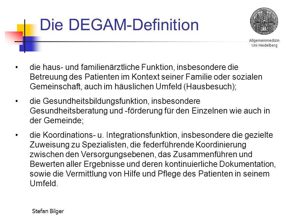 Allgemeinmedizin Uni Heidelberg Stefan Bilger Die DEGAM-Definition die haus- und familienärztliche Funktion, insbesondere die Betreuung des Patienten im Kontext seiner Familie oder sozialen Gemeinschaft, auch im häuslichen Umfeld (Hausbesuch); die Gesundheitsbildungsfunktion, insbesondere Gesundheitsberatung und -förderung für den Einzelnen wie auch in der Gemeinde; die Koordinations- u.