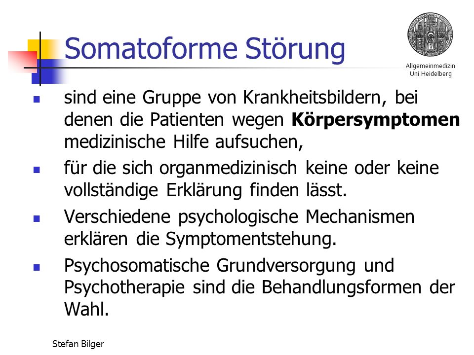 Allgemeinmedizin Uni Heidelberg Stefan Bilger Somatoforme Störung sind eine Gruppe von Krankheitsbildern, bei denen die Patienten wegen Körpersymptomen medizinische Hilfe aufsuchen, für die sich organmedizinisch keine oder keine vollständige Erklärung finden lässt.