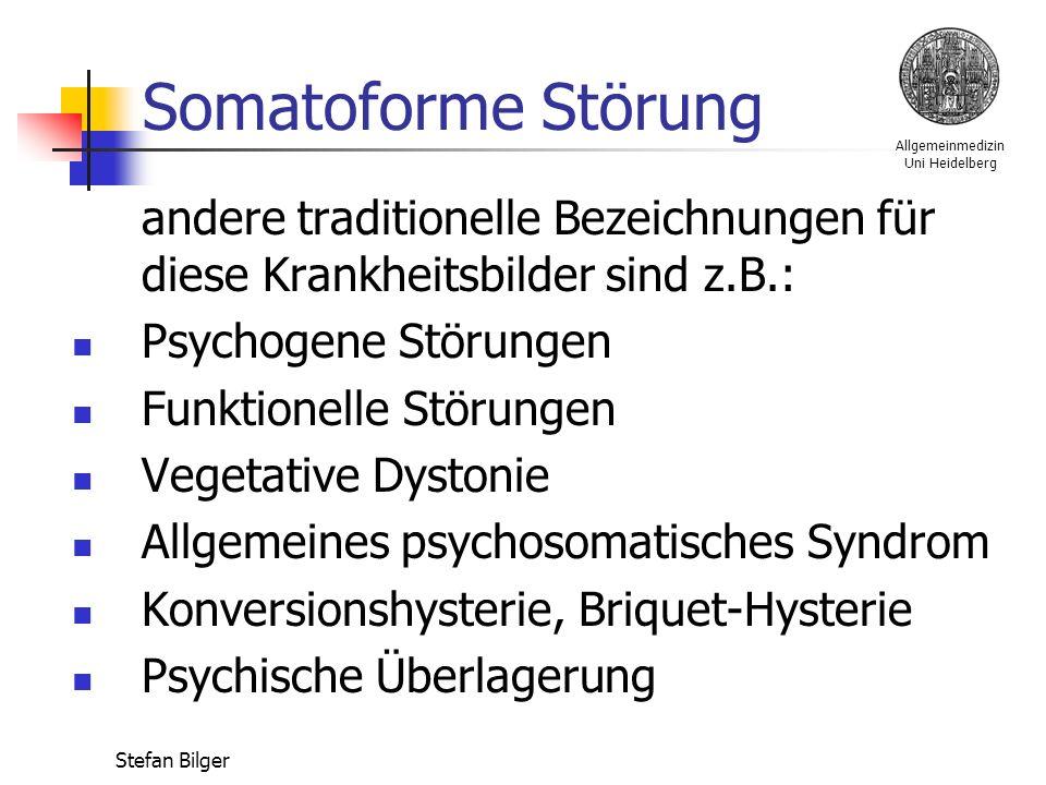 Allgemeinmedizin Uni Heidelberg Stefan Bilger Somatoforme Störung andere traditionelle Bezeichnungen für diese Krankheitsbilder sind z.B.: Psychogene Störungen Funktionelle Störungen Vegetative Dystonie Allgemeines psychosomatisches Syndrom Konversionshysterie, Briquet-Hysterie Psychische Überlagerung