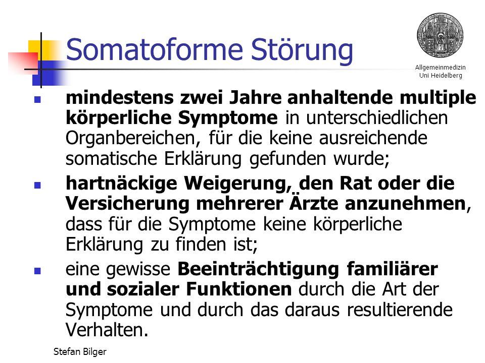 Allgemeinmedizin Uni Heidelberg Stefan Bilger Somatoforme Störung mindestens zwei Jahre anhaltende multiple körperliche Symptome in unterschiedlichen Organbereichen, für die keine ausreichende somatische Erklärung gefunden wurde; hartnäckige Weigerung, den Rat oder die Versicherung mehrerer Ärzte anzunehmen, dass für die Symptome keine körperliche Erklärung zu finden ist; eine gewisse Beeinträchtigung familiärer und sozialer Funktionen durch die Art der Symptome und durch das daraus resultierende Verhalten.