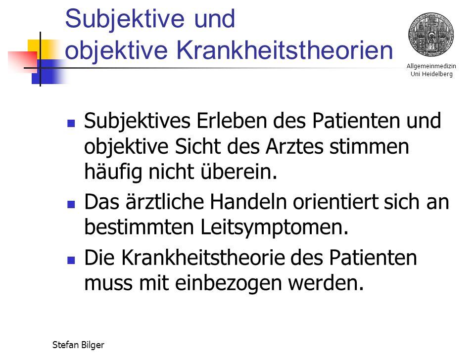 Allgemeinmedizin Uni Heidelberg Stefan Bilger Subjektive und objektive Krankheitstheorien Subjektives Erleben des Patienten und objektive Sicht des Arztes stimmen häufig nicht überein.