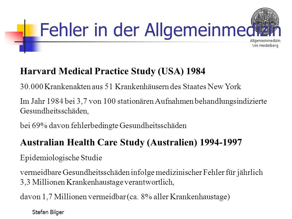 Allgemeinmedizin Uni Heidelberg Stefan Bilger Fehler in der Allgemeinmedizin Harvard Medical Practice Study (USA) 1984 30.000 Krankenakten aus 51 Krankenhäusern des Staates New York Im Jahr 1984 bei 3,7 von 100 stationären Aufnahmen behandlungsindizierte Gesundheitsschäden, bei 69% davon fehlerbedingte Gesundheitsschäden Australian Health Care Study (Australien) 1994-1997 Epidemiologische Studie vermeidbare Gesundheitsschäden infolge medizinischer Fehler für jährlich 3,3 Millionen Krankenhaustage verantwortlich, davon 1,7 Millionen vermeidbar (ca.