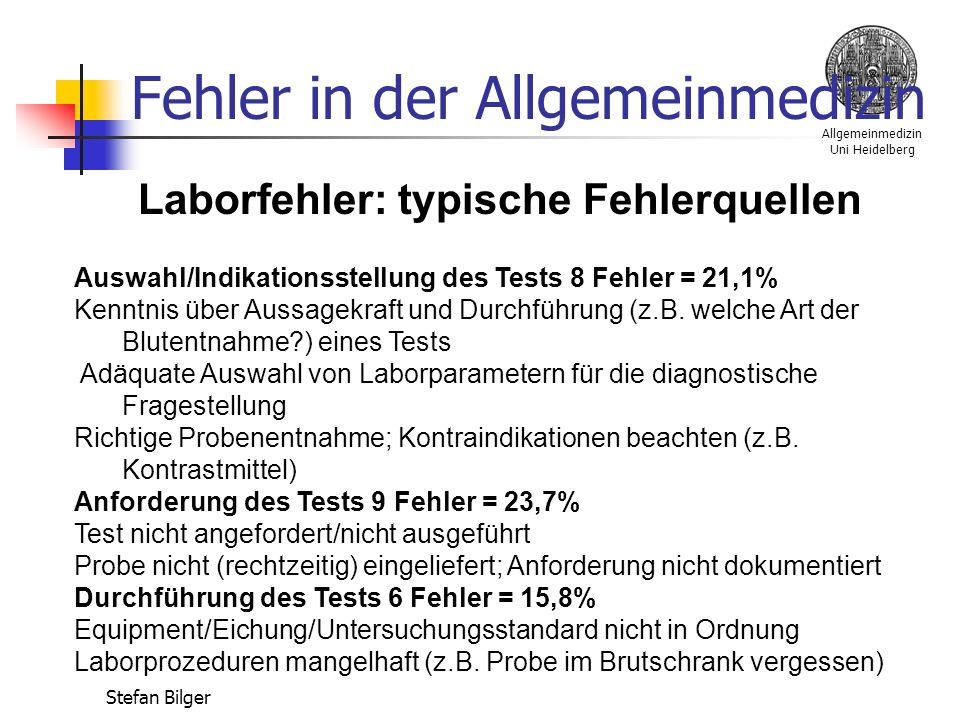 Allgemeinmedizin Uni Heidelberg Stefan Bilger Fehler in der Allgemeinmedizin Laborfehler: typische Fehlerquellen Auswahl/Indikationsstellung des Tests 8 Fehler = 21,1% Kenntnis über Aussagekraft und Durchführung (z.B.