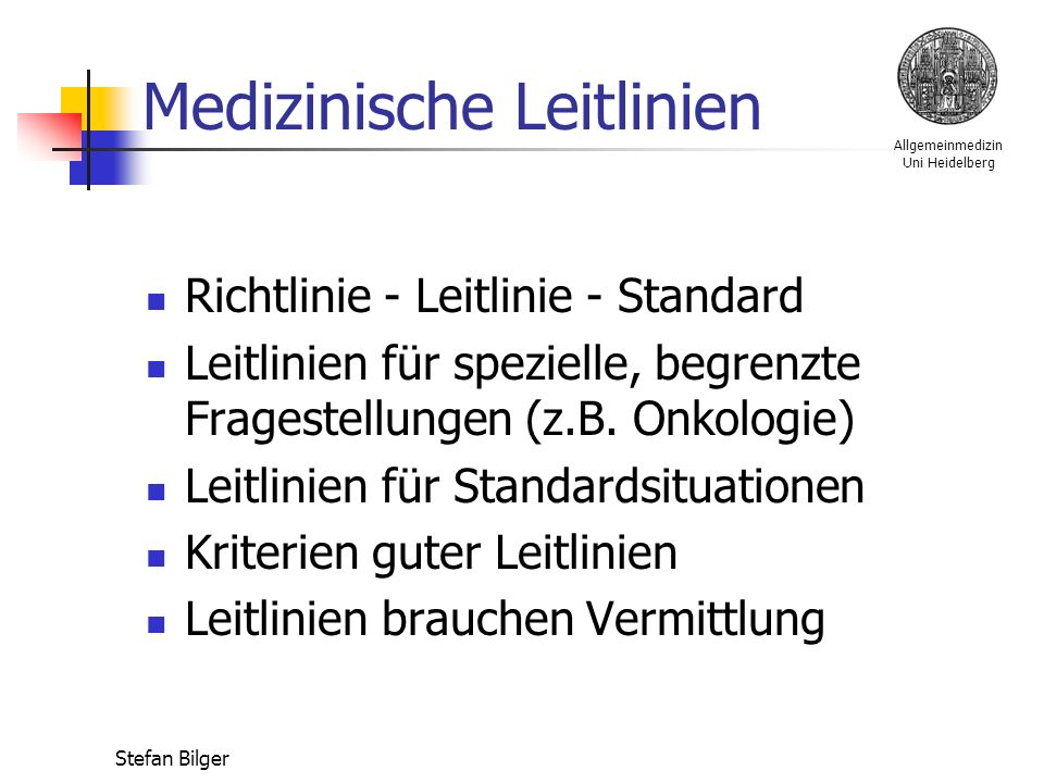 Allgemeinmedizin Uni Heidelberg Stefan Bilger Medizinische Leitlinien Richtlinie - Leitlinie - Standard Leitlinien für spezielle, begrenzte Fragestellungen (z.B.