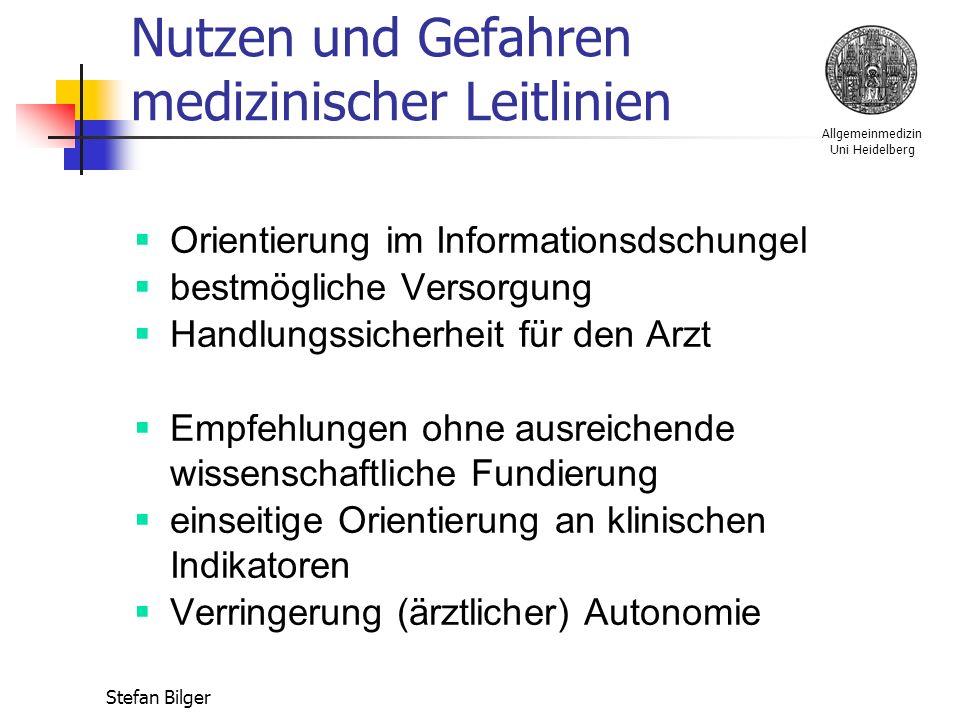 Allgemeinmedizin Uni Heidelberg Stefan Bilger Nutzen und Gefahren medizinischer Leitlinien  Orientierung im Informationsdschungel  bestmögliche Versorgung  Handlungssicherheit für den Arzt  Empfehlungen ohne ausreichende wissenschaftliche Fundierung  einseitige Orientierung an klinischen Indikatoren  Verringerung (ärztlicher) Autonomie