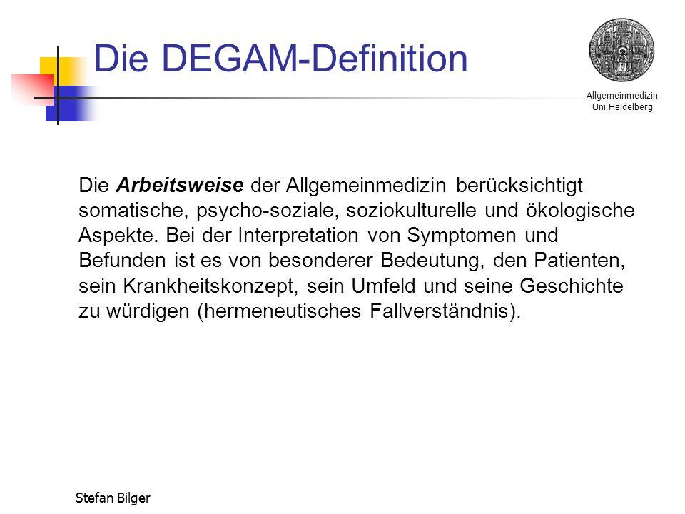 Allgemeinmedizin Uni Heidelberg Stefan Bilger Die DEGAM-Definition Die Arbeitsgrundlagen der Allgemeinmedizin sind eine auf Dauer angelegte Arzt-Patienten-Beziehung und die erlebte Anamnese, die auf einer breiten Zuständigkeit und Kontinuität in der Versorgung beruhen.