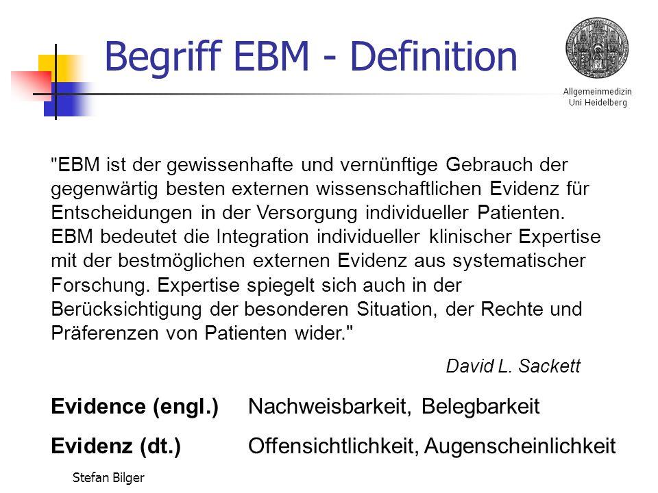 Allgemeinmedizin Uni Heidelberg Stefan Bilger EBM ist der gewissenhafte und vernünftige Gebrauch der gegenwärtig besten externen wissenschaftlichen Evidenz für Entscheidungen in der Versorgung individueller Patienten.