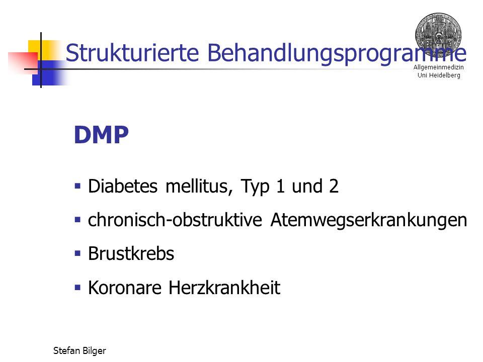 Allgemeinmedizin Uni Heidelberg Stefan Bilger Strukturierte Behandlungsprogramme DMP  Diabetes mellitus, Typ 1 und 2  chronisch-obstruktive Atemwegserkrankungen  Brustkrebs  Koronare Herzkrankheit