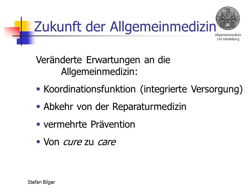 Allgemeinmedizin Uni Heidelberg Stefan Bilger Zukunft der Allgemeinmedizin Veränderte Erwartungen an die Allgemeinmedizin:  Koordinationsfunktion (integrierte Versorgung)  Abkehr von der Reparaturmedizin  vermehrte Prävention  Von cure zu care