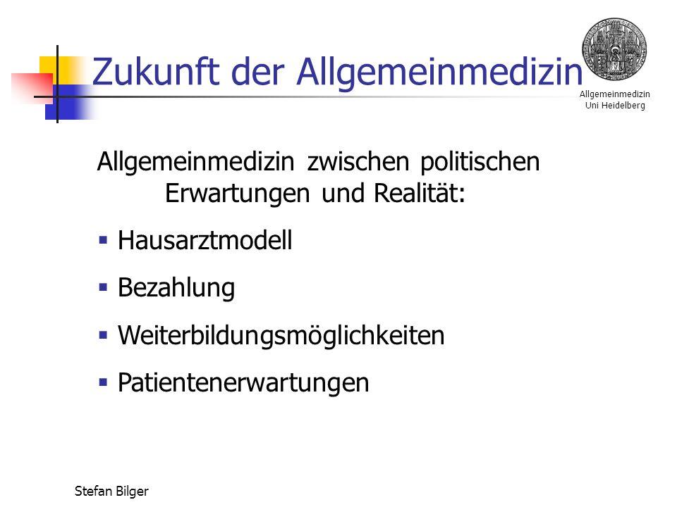 Allgemeinmedizin Uni Heidelberg Stefan Bilger Zukunft der Allgemeinmedizin Allgemeinmedizin zwischen politischen Erwartungen und Realität:  Hausarztmodell  Bezahlung  Weiterbildungsmöglichkeiten  Patientenerwartungen