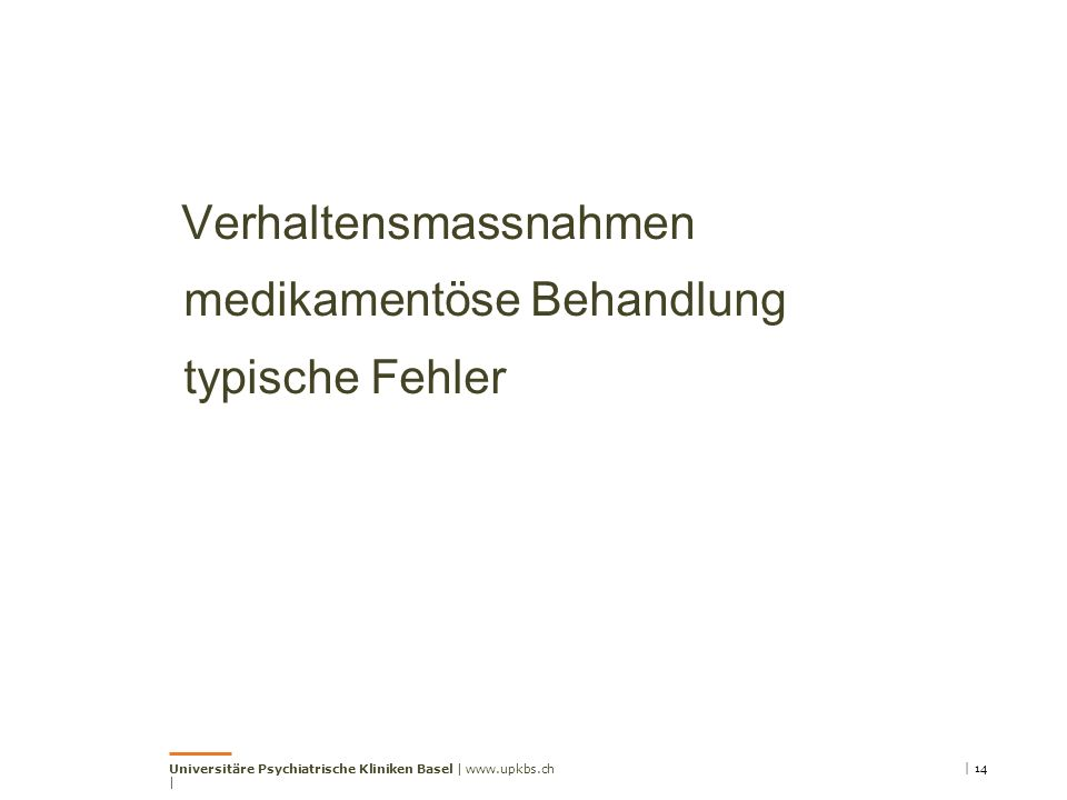 Verhaltensmassnahmen medikamentöse Behandlung typische Fehler Universitäre Psychiatrische Kliniken Basel | www.upkbs.ch | | 14