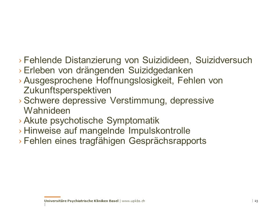 › Fehlende Distanzierung von Suizidideen, Suizidversuch › Erleben von drängenden Suizidgedanken › Ausgesprochene Hoffnungslosigkeit, Fehlen von Zukunftsperspektiven › Schwere depressive Verstimmung, depressive Wahnideen › Akute psychotische Symptomatik › Hinweise auf mangelnde Impulskontrolle › Fehlen eines tragfähigen Gesprächsrapports Universitäre Psychiatrische Kliniken Basel | www.upkbs.ch | | 23