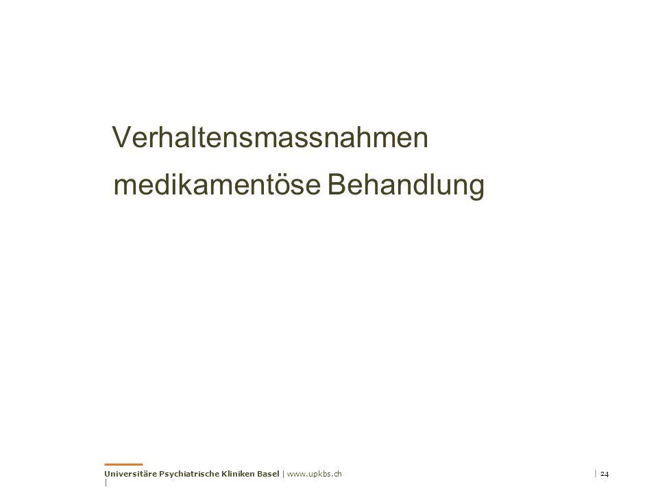 Verhaltensmassnahmen medikamentöse Behandlung Universitäre Psychiatrische Kliniken Basel | www.upkbs.ch | | 24