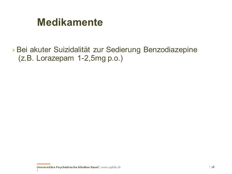 Medikamente › Bei akuter Suizidalität zur Sedierung Benzodiazepine (z.B. Lorazepam 1-2,5mg p.o.) | 28Universitäre Psychiatrische Kliniken Basel | www.