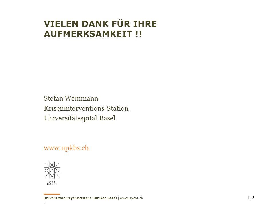 VIELEN DANK FÜR IHRE AUFMERKSAMKEIT !! Stefan Weinmann Kriseninterventions-Station Universitätsspital Basel www.upkbs.ch | 38Universitäre Psychiatrisc