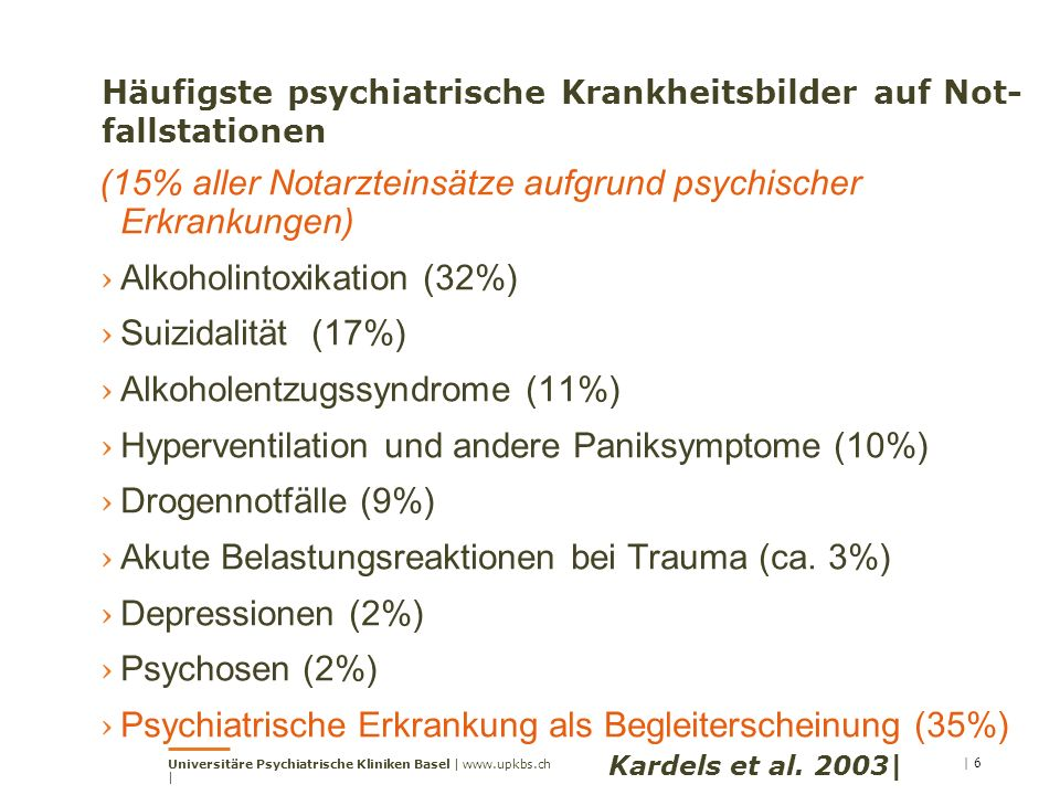 Häufigste psychiatrische Krankheitsbilder auf Not- fallstationen (15% aller Notarzteinsätze aufgrund psychischer Erkrankungen) › Alkoholintoxikation (32%) › Suizidalität (17%) › Alkoholentzugssyndrome (11%) › Hyperventilation und andere Paniksymptome (10%) › Drogennotfälle (9%) › Akute Belastungsreaktionen bei Trauma (ca.