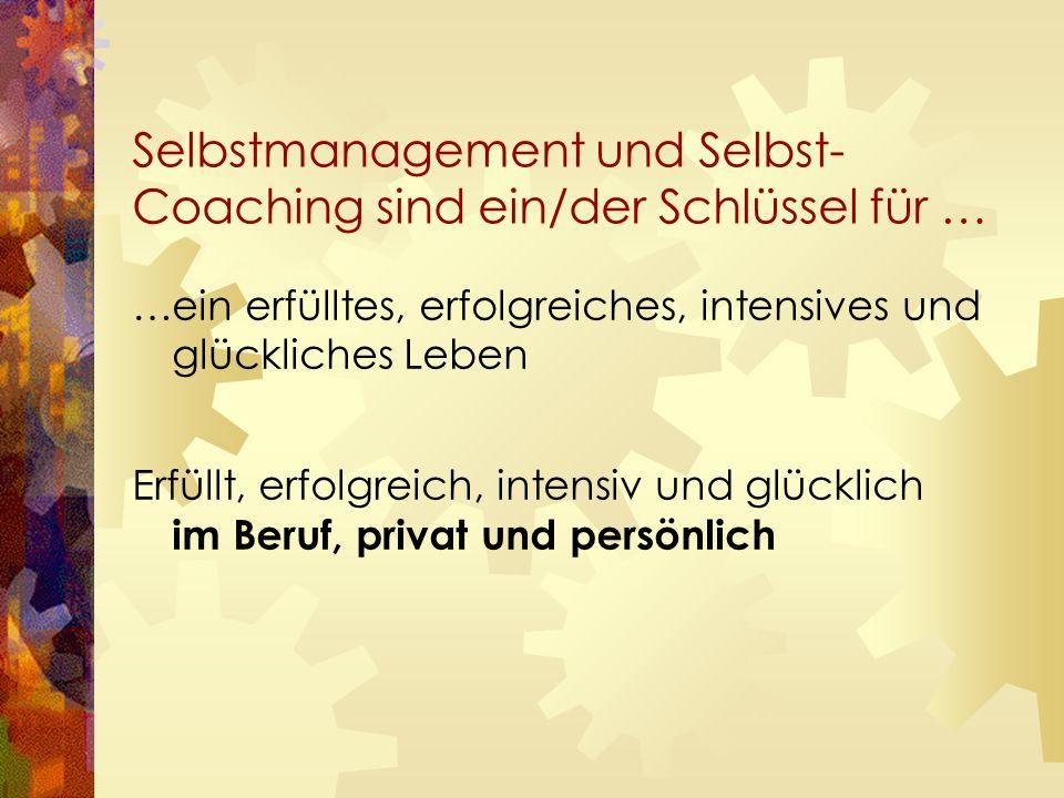 Selbstmanagement und Selbst- Coaching sind ein/der Schlüssel für … …ein erfülltes, erfolgreiches, intensives und glückliches Leben Erfüllt, erfolgreich, intensiv und glücklich im Beruf, privat und persönlich