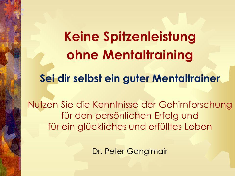 Keine Spitzenleistung ohne Mentaltraining Sei dir selbst ein guter Mentaltrainer Nutzen Sie die Kenntnisse der Gehirnforschung für den persönlichen Erfolg und für ein glückliches und erfülltes Leben Dr.