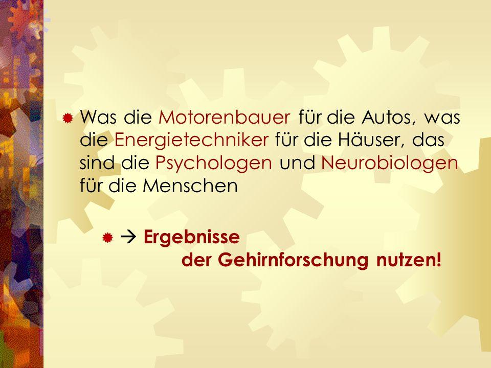  Was die Motorenbauer für die Autos, was die Energietechniker für die Häuser, das sind die Psychologen und Neurobiologen für die Menschen   Ergebnisse der Gehirnforschung nutzen!