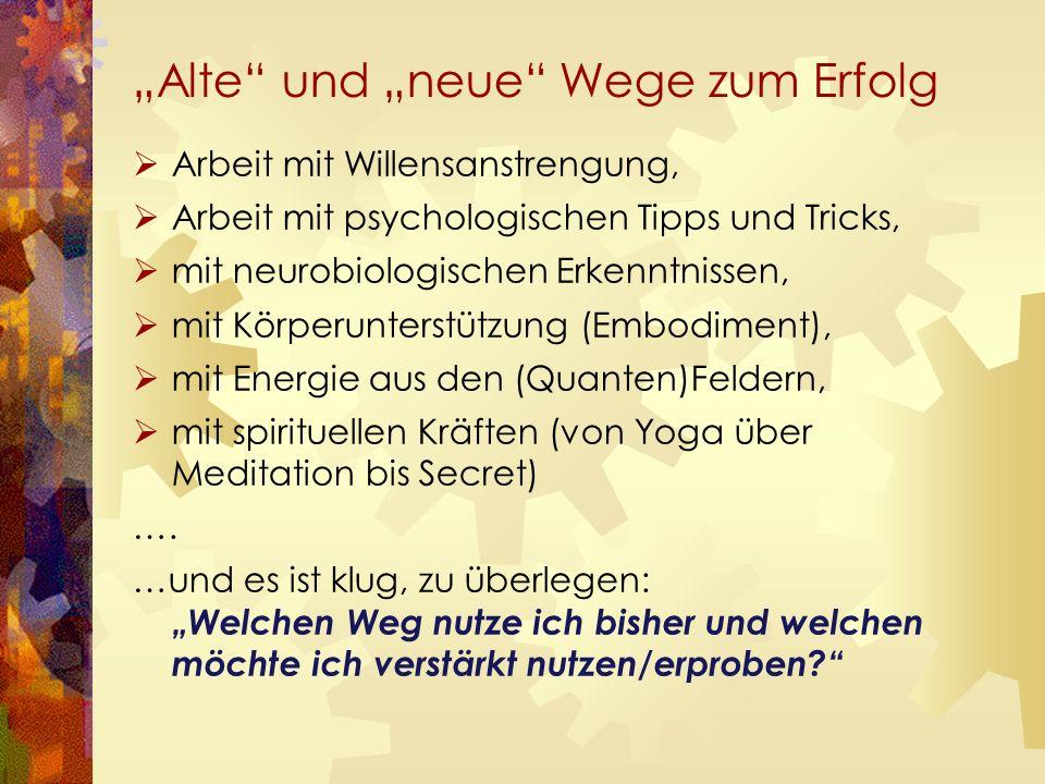 """""""Alte und """"neue Wege zum Erfolg  Arbeit mit Willensanstrengung,  Arbeit mit psychologischen Tipps und Tricks,  mit neurobiologischen Erkenntnissen,  mit Körperunterstützung (Embodiment),  mit Energie aus den (Quanten)Feldern,  mit spirituellen Kräften (von Yoga über Meditation bis Secret) …."""