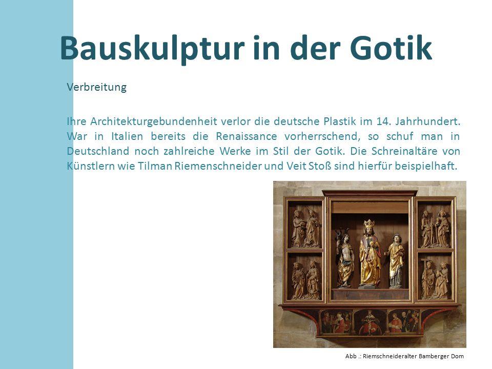Bauskulptur in der Gotik Verbreitung Ihre Architekturgebundenheit verlor die deutsche Plastik im 14. Jahrhundert. War in Italien bereits die Renaissan