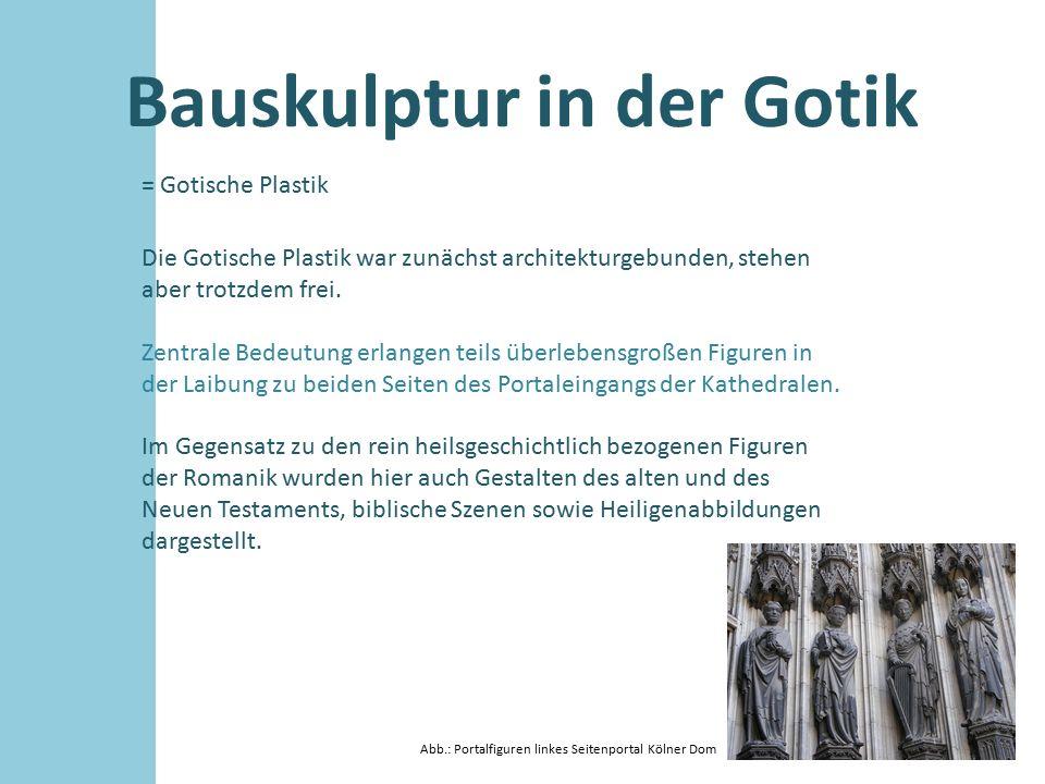 Bauskulptur in der Gotik = Gotische Plastik Die Gotische Plastik war zunächst architekturgebunden, stehen aber trotzdem frei. Zentrale Bedeutung erlan