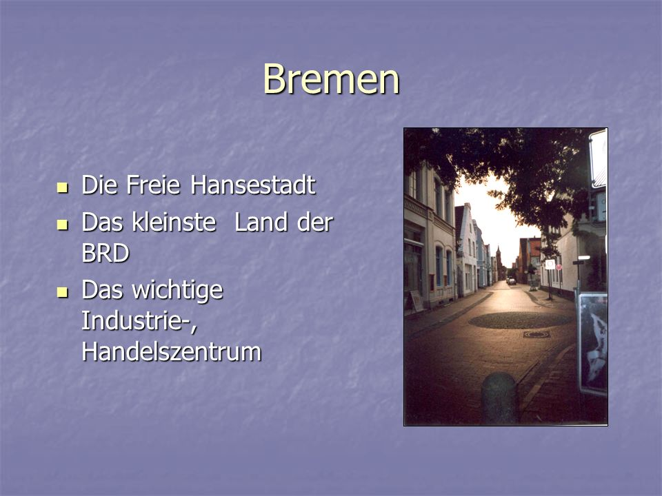 Bremen Die Freie Hansestadt Die Freie Hansestadt Das kleinste Land der BRD Das kleinste Land der BRD Das wichtige Industrie-, Handelszentrum Das wichtige Industrie-, Handelszentrum
