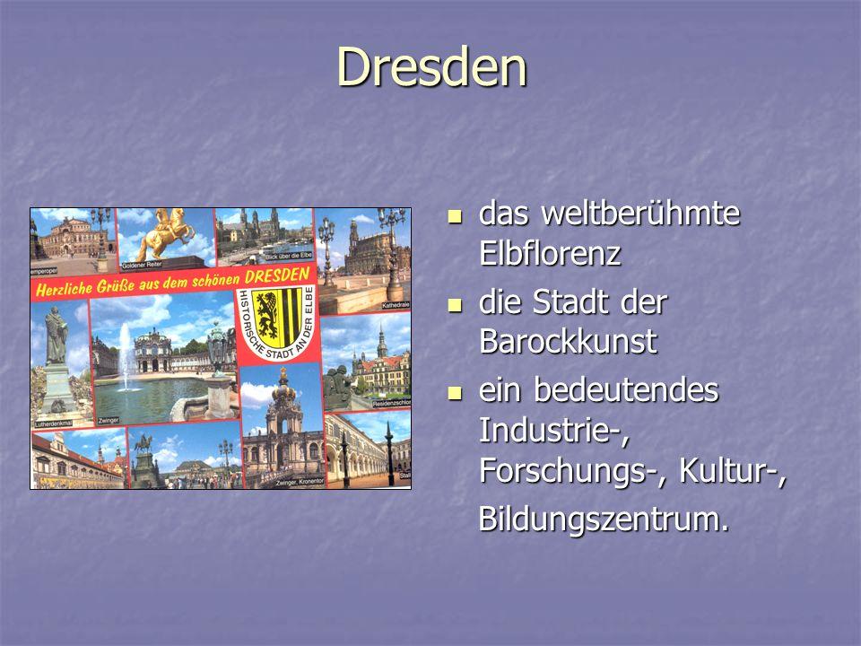Dresden das weltberühmte Elbflorenz das weltberühmte Elbflorenz die Stadt der Barockkunst die Stadt der Barockkunst ein bedeutendes Industrie-, Forschungs-, Kultur-, ein bedeutendes Industrie-, Forschungs-, Kultur-, Bildungszentrum.