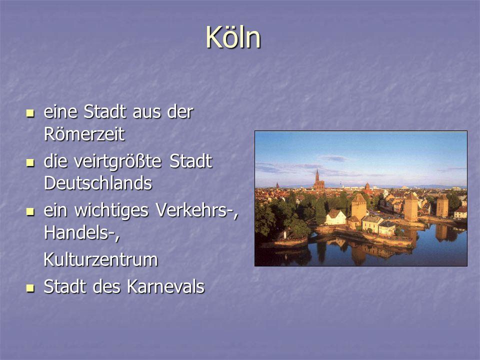 Köln eine Stadt aus der Römerzeit eine Stadt aus der Römerzeit die veirtgrößte Stadt Deutschlands die veirtgrößte Stadt Deutschlands ein wichtiges Verkehrs-, Handels-, ein wichtiges Verkehrs-, Handels-, Kulturzentrum Kulturzentrum Stadt des Karnevals Stadt des Karnevals