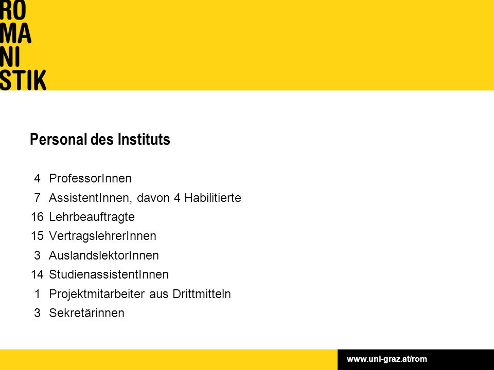 www.uni-graz.at/rom Personal des Instituts 4 ProfessorInnen 7 AssistentInnen, davon 4 Habilitierte 16 Lehrbeauftragte 15 VertragslehrerInnen 3 Ausland