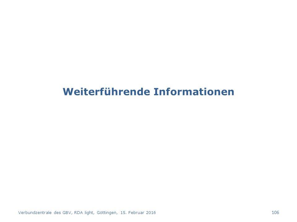Weiterführende Informationen Verbundzentrale des GBV, RDA light, Göttingen, 15. Februar 2016 106