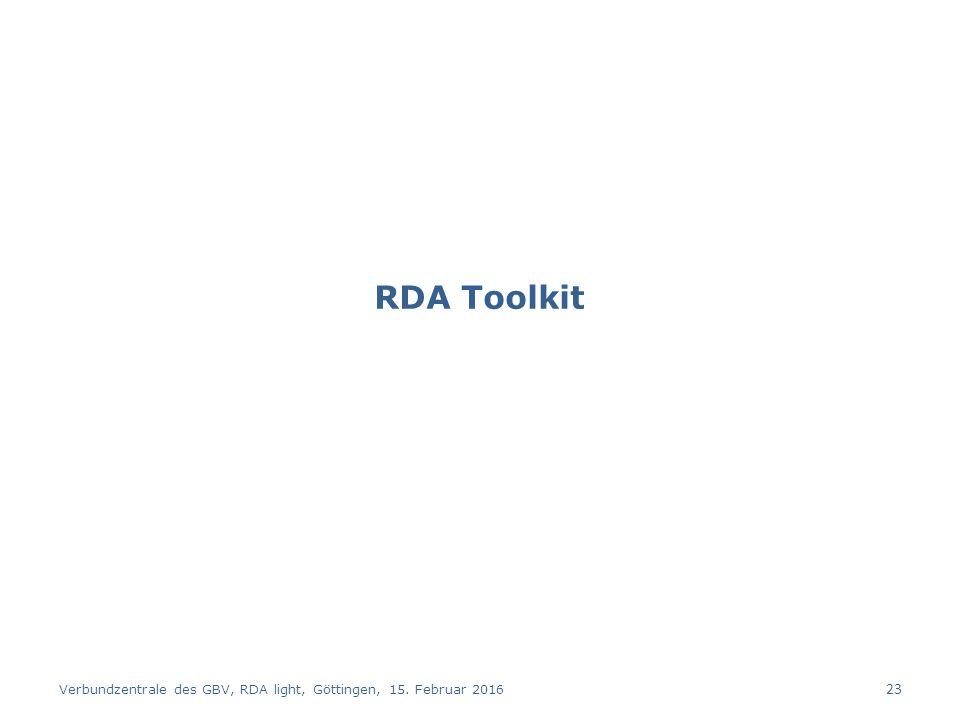 RDA Toolkit Verbundzentrale des GBV, RDA light, Göttingen, 15. Februar 2016 23