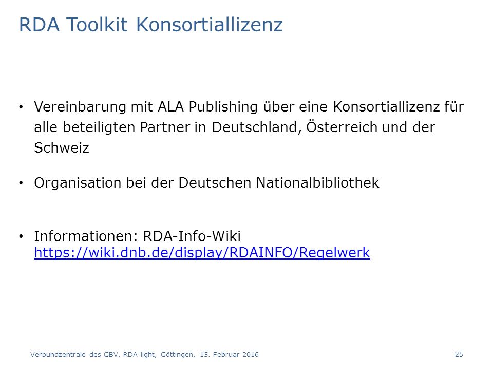 RDA Toolkit Konsortiallizenz Vereinbarung mit ALA Publishing über eine Konsortiallizenz für alle beteiligten Partner in Deutschland, Österreich und der Schweiz Organisation bei der Deutschen Nationalbibliothek Informationen: RDA-Info-Wiki https://wiki.dnb.de/display/RDAINFO/Regelwerk https://wiki.dnb.de/display/RDAINFO/Regelwerk Verbundzentrale des GBV, RDA light, Göttingen, 15.