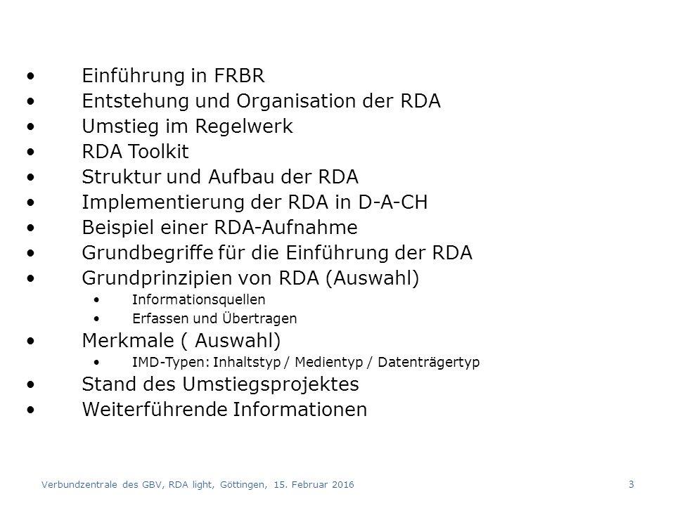 Einführung in FRBR Entstehung und Organisation der RDA Umstieg im Regelwerk RDA Toolkit Struktur und Aufbau der RDA Implementierung der RDA in D-A-CH Beispiel einer RDA-Aufnahme Grundbegriffe für die Einführung der RDA Grundprinzipien von RDA (Auswahl) Informationsquellen Erfassen und Übertragen Merkmale ( Auswahl) IMD-Typen: Inhaltstyp / Medientyp / Datenträgertyp Stand des Umstiegsprojektes Weiterführende Informationen Verbundzentrale des GBV, RDA light, Göttingen, 15.