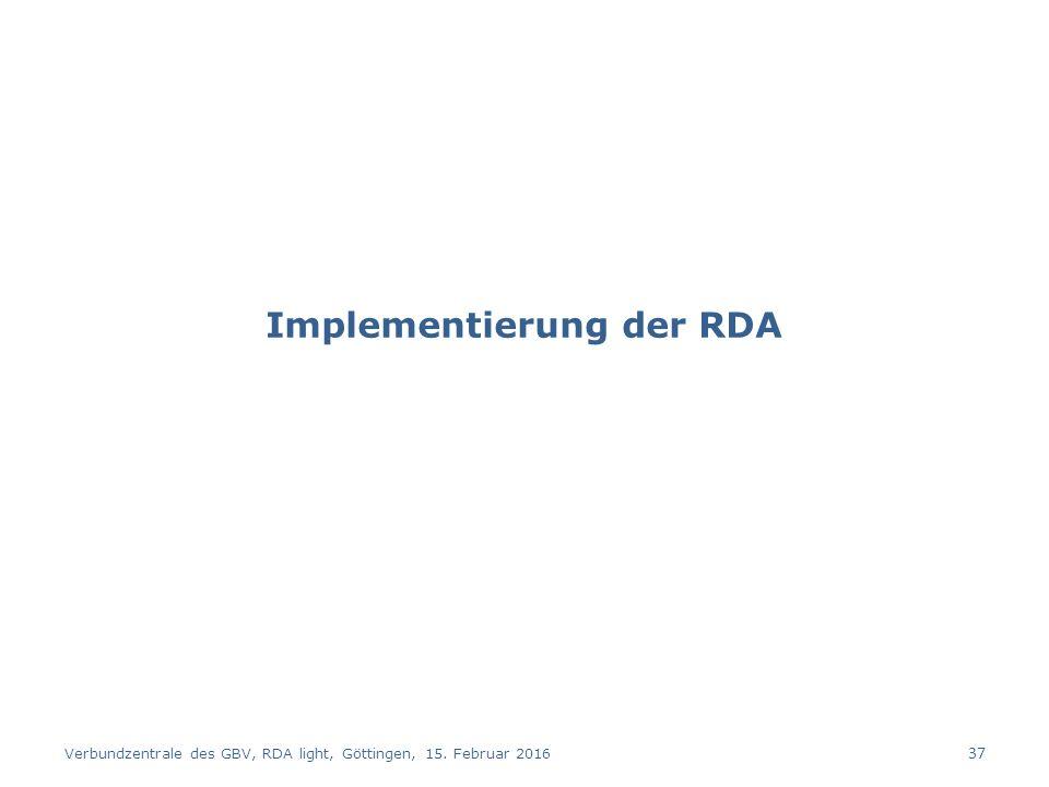 Implementierung der RDA Verbundzentrale des GBV, RDA light, Göttingen, 15. Februar 2016 37